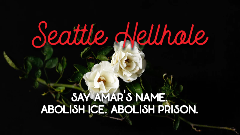 """Pictures of White Roses with text """"Seattle Hellhole"""" and """"Say Amar's Name. Abolish ICE. Abolish Prisons."""""""