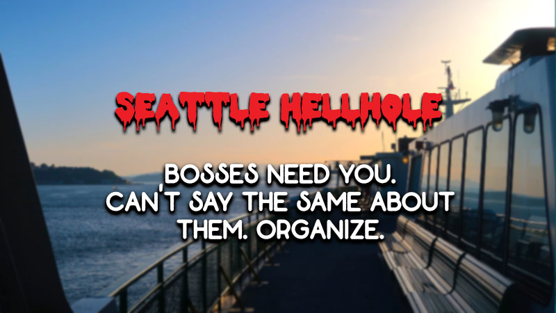 Image of Washington State Ferry at Sunset with the words: Seattle Hellhole and Bosses need you. You don't need them. Organize. written on top.